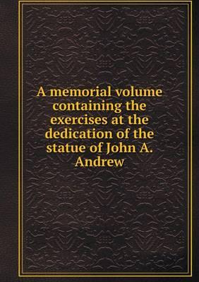 A Memorial Volume Containing the Exercises at the Dedication of the Statue of John A. Andrew