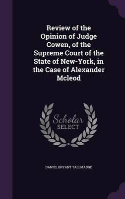 Review of the Opinion of Judge Cowen, of the Supreme Court of the State of New-York, in the Case of Alexander McLeod