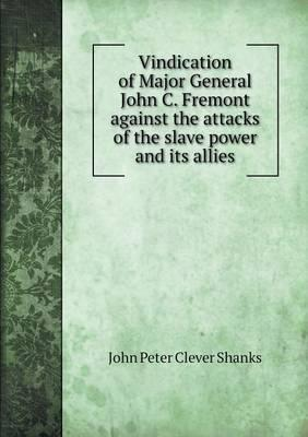 Vindication of Major General John C. Fremont Against the Attacks of the Slave Power and Its Allies