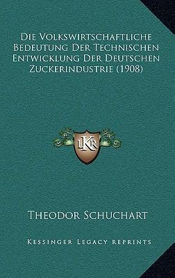 Die Volkswirtschaftliche Bedeutung Der Technischen Entwicklung Der Deutschen Zuckerindustrie (1908)