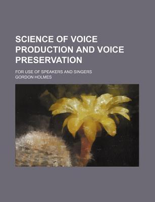 Science of Voice Production and Voice Preservation; For Use of Speakers and Singers