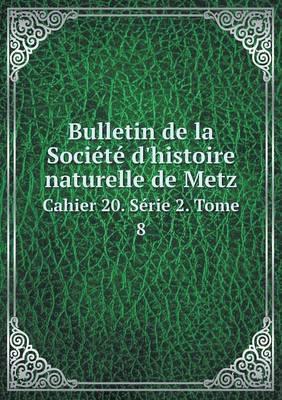 Bulletin de La Societe D'Histoire Naturelle de Metz Cahier 20. Serie 2. Tome 8
