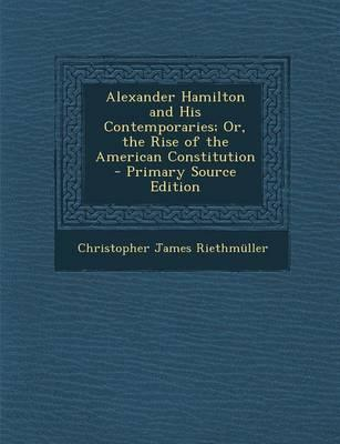 Alexander Hamilton and His Contemporaries; Or, the Rise of the American Constitution - Primary Source Edition