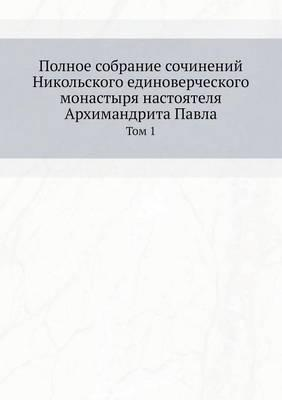 Polnoe sobranie sochinenij Nikol'skogo edinovercheskogo monastyrya nastoyatelya Arhimandrita Pavla