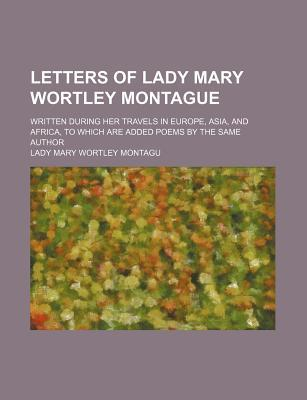 Letters of Lady Mary Wortley Montague; Written During Her Travels in Europe, Asia, and Africa, to Which Are Added Poems by the Same Author
