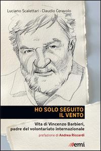 Ho solo seguito il vento. Vita di Vincenzo Barbieri, padre del volontariato internazionale