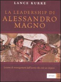 La leadership di Alessandro Magno. Lezioni di management dall'uomo che creò un impero
