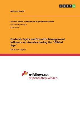 "Frederick Taylor and Scientific Management. Influence on America during the ""Gilded Age"""