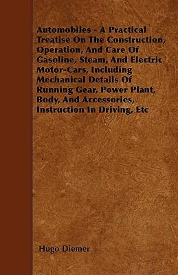 Automobiles - A Practical Treatise On The Construction, Operation, And Care Of Gasoline, Steam, And Electric Motor-Cars, Including Mechanical Details ... And Accessories, Instruction In Driving, Etc