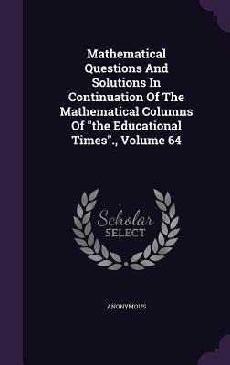 Mathematical Questions and Solutions in Continuation of the Mathematical Columns of the Educational Times; Volume 64