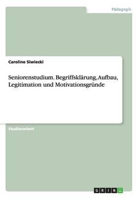 Seniorenstudium. Begriffsklärung, Aufbau, Legitimation und Motivationsgründe