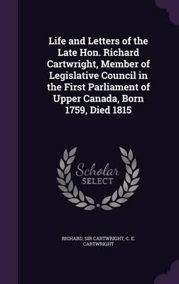 Life and Letters of the Late Hon. Richard Cartwright, Member of Legislative Council in the First Parliament of Upper Canada, Born 1759, Died 1815
