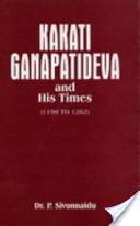 Kākati Ganapatideva and His Times, A.D. 1199-1262