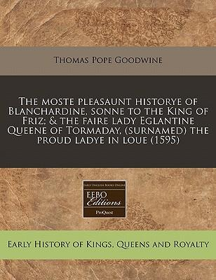 The Moste Pleasaunt Historye of Blanchardine, Sonne to the King of Friz; & the Faire Lady Eglantine Queene of Tormaday, (Surnamed) the Proud Ladye in