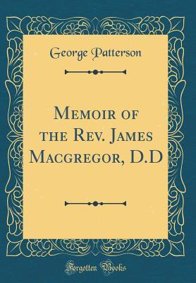 Memoir of the Rev. James Macgregor, D.D (Classic Reprint)