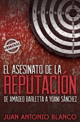 El asesinato de la reputación. De Amadeo Barletta a Yoani Sánchez