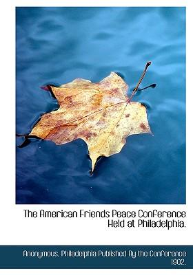 The American Friends Peace Conference Held at Philadelphia