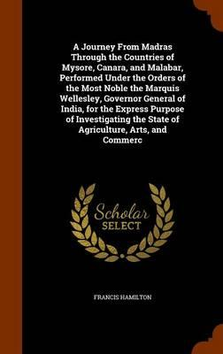 A Journey from Madras Through the Countries of Mysore, Canara, and Malabar, Performed Under the Orders of the Most Noble the Marquis Wellesley, ... the State of Agriculture, Arts, and Commerc