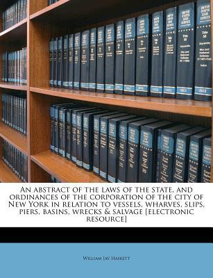 An Abstract of the Laws of the State, and Ordinances of the Corporation of the City of New York in Relation to Vessels, Wharves, Slips, Piers, Basins, Wrecks & Salvage [Electronic Resource]