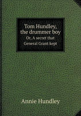 Tom Hundley, the Drummer Boy Or, a Secret That General Grant Kept
