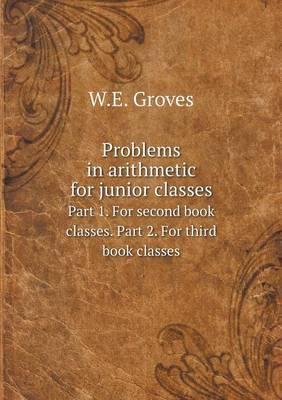 Problems in Arithmetic for Junior Classes Part 1. for Second Book Classes. Part 2. for Third Book Classes