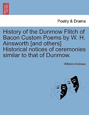 History of the Dunmow Flitch of Bacon Custom Poems by W. H. Ainsworth [and others] Historical notices of ceremonies similar to that of Dunmow.