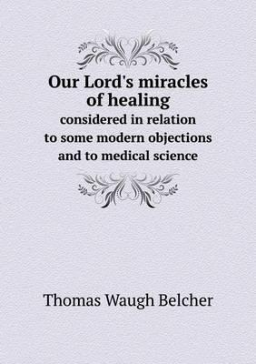 Our Lord's Miracles of Healing Considered in Relation to Some Modern Objections and to Medical Science