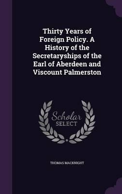 Thirty Years of Foreign Policy. a History of the Secretaryships of the Earl of Aberdeen and Viscount Palmerston