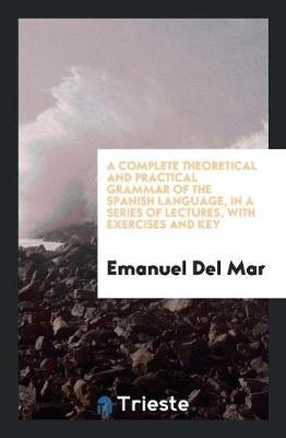 A Complete Theoretical and Practical Grammar of the Spanish Language, in a Series of Lectures, with Exercises and Key