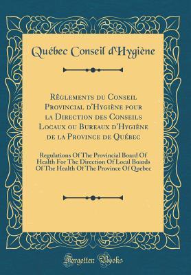 Rêglements du Conseil Provincial d'Hygiène pour la Direction des Conseils Locaux ou Bureaux d'Hygiène de la Province de Québec