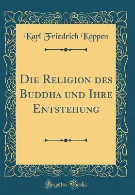 Die Religion des Buddha und Ihre Entstehung (Classic Reprint)