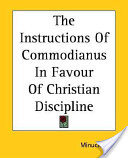 The Instructions of Commodianus in Favour of Christian Discipline