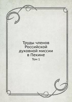 Trudy Chlenov Rossijskoj Duhovnoj Missii V Pekine Tom 1
