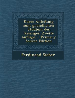 Kurze Anleitung Zum Grundlichen Studium Des Gesanges. Zweite Auflage. - Primary Source Edition