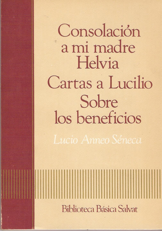 Consolación a mi madre Helvia - Cartas a Lucilio - Sobre los beneficios