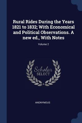 Rural Rides During the Years 1821 to 1832; With Economical and Political Observations. a New Ed., with Notes; Volume 2
