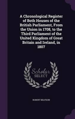 A Chronological Register of Both Houses of the British Parliament, from the Union in 1708, to the Third Parliament of the United Kingdom of Great Britain and Ireland, in 1807