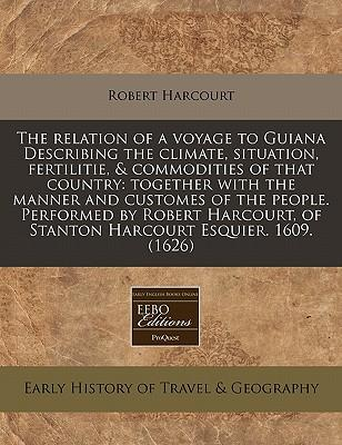 The Relation of a Voyage to Guiana Describing the Climate, Situation, Fertilitie, Commodities of That Country