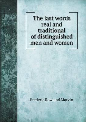 The Last Words Real and Traditional of Distinguished Men and Women