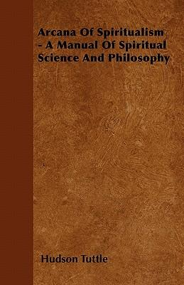 Arcana Of Spiritualism - A Manual Of Spiritual Science And Philosophy