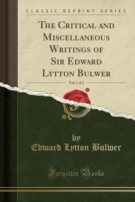 The Critical and Miscellaneous Writings of Sir Edward Lytton Bulwer, Vol. 1 of 2 (Classic Reprint)