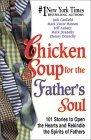 Chicken Soup for the Father's Soul, 101 Stories to Open the Hearts and Rekindle the Spirits of Fathers