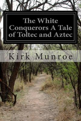 The White Conquerors a Tale of Toltec and Aztec