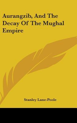 Aurangzib, and the Decay of the Mughal Empire