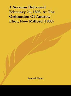 A Sermon Delivered February 24, 1808, At The Ordination Of Andrew Eliot, New Milford (1808)