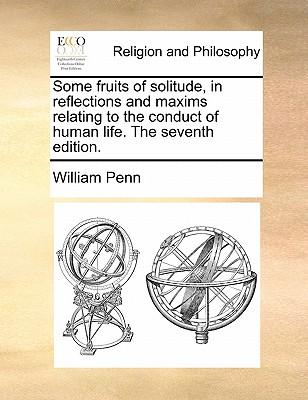 Some Fruits of Solitude, in Reflections and Maxims Relating to the Conduct of Human Life. the Seventh Edition