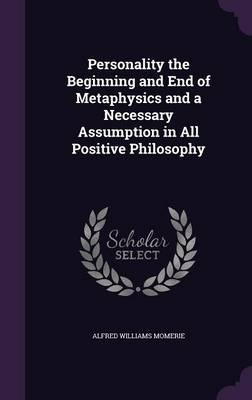 Personality, the Beginning and End of Metaphysics, and a Necessary Assumption in All Positive Philosophy