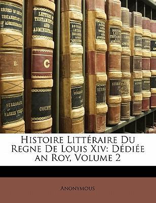 Histoire Litteraire Du Regne de Louis XIV