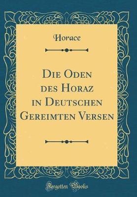 Die Oden des Horaz in Deutschen Gereimten Versen (Classic Reprint)