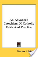 An Advanced Catechism Of Catholic Faith And Practice